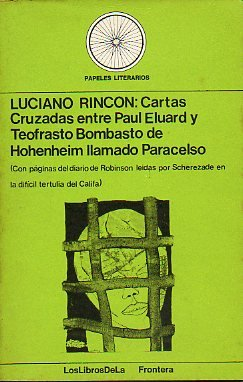 CARTAS CRUZADAS ENTRE PAUL ELUARD Y TEOFRASTO BOMBASTO DE HEHENHEIM LLAMADO PARACELSO (CON PÁGINAS DEL DIARIO DE ROBINSÓN LEÍDAS POR SCHEREZADE EN LA DIFÍCIL TERTULIA DEL CALIFA). 1ª edición.
