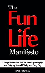 The Fun Life Manifesto: 7 Things No One Ever Told You About Lightening Up and Enjoying Yourself, Today and Every Day (BestSelfHelp Book 4)