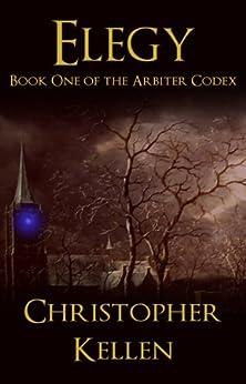 Elegy (The Arbiter Codex Book 1) by [Kellen, Christopher]