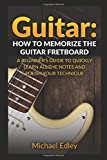 Guitar: How to memorize the guitar fretboard: A beginner's guide to quickly learn all the notes and polish your technique