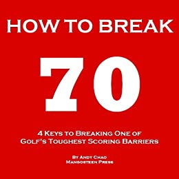 4 KEYS GOLF - HOW TO BREAK 70 - A guide to help you shoot in the 60s quickly by hitting every shot with purpose and effortlessly getting rid of your big and costly miss. (Golf Demystified) by [Chao, Andy]