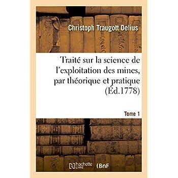 Traité sur la science de l'exploitation des mines, par théorique et pratique. Tome 1: avec un discours sur les principes des finances