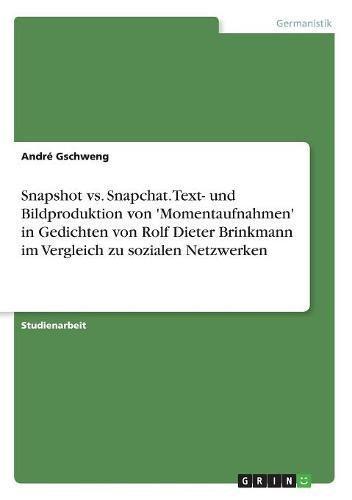 Snapshot vs. Snapchat. Text- und Bildproduktion von 'Momentaufnahmen' in Gedichten von Rolf Dieter Brinkmann im Vergleich zu sozialen Netzwerken