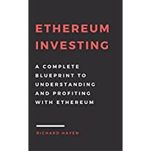 Ethereum Investing: A Complete Blueprint to Understanding and Profiting with Ethereum: Getting Rich from Blockchain Cryptocurrencies (English Edition)