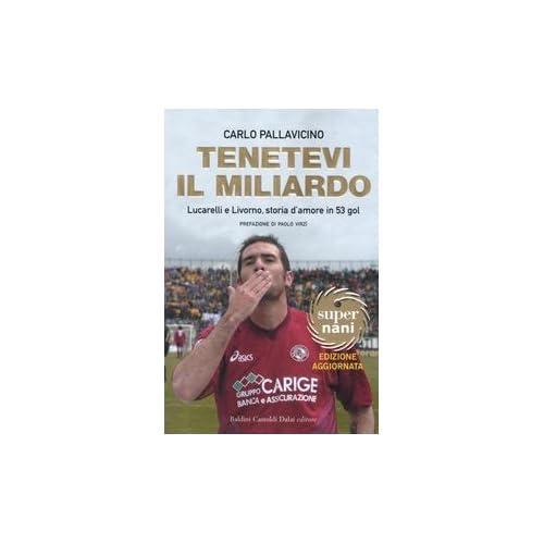 Tenetevi Il Miliardo. Lucarelli E Livorno, Storia D'amore In 53 Gol