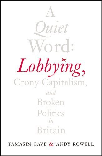 A Quiet Word: Lobbying, Crony Capitalism and Broken Politics in Britain by Cave, Tamasin, Rowell, Andy (2014) Hardcover