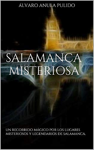 Salamanca Misteriosa: Un recorrido mágico por los misterios y leyendas de Salamanca por Alvaro Anula Pulido
