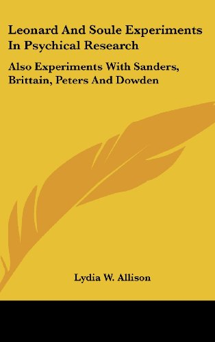 Leonard and Soule Experiments in Psychical Research: Also Experiments with Sanders, Brittain, Peters and Dowden