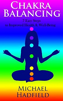Chakra Balancing - 7 Easy Steps to Improved Health & Well Being by [Hadfield, Michael]
