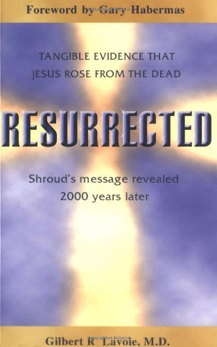 Resurrected: Tangible Evidence Jesus Rose from the Dead, Shroud's Message Revealed 2000 Years Later. by Gilbert R. Lavoie (2000-03-02)