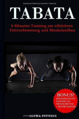 Tabata 4-Minuten Training zur effektiven Fettverbrennung und Muskelaufbau: Bonus: Trainingspläne für Anfänger und Fortgeschrittene + Ernährungsguide