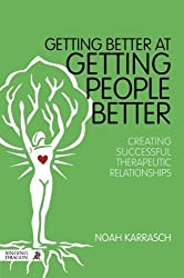 Getting Better at Getting People Better: Creating Successful Therapeutic Relationships by Noah Karrasch (2014-10-21)