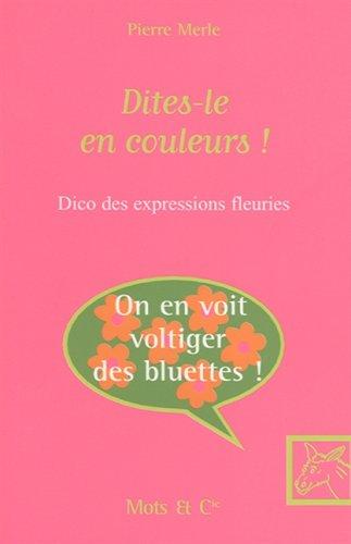 Dites-le en couleurs ! : Dico des expressions fleuries par Pierre Merle