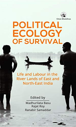 Political Ecology of Survival: Life and Labour in the River Lands of East & North-East India