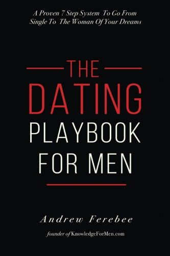 The Dating Playbook For Men: A Proven 7 Step System To Go From Single To The Woman Of Your Dreams por Andrew Ferebee