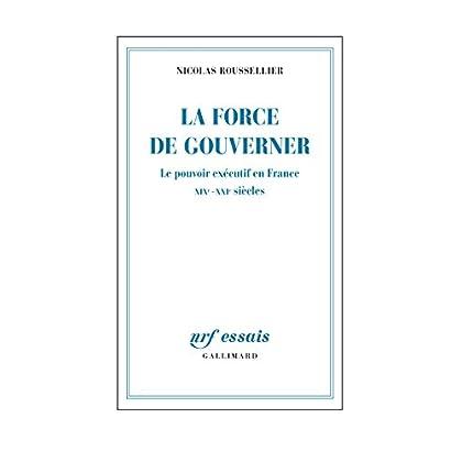 La force de gouverner. Le pouvoir exécutif en France, XIXe-XXIe siècles (NRF Essais)