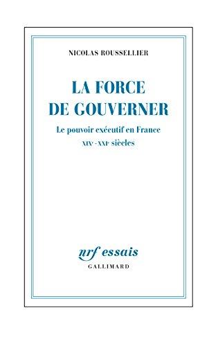 La force de gouverner. Le pouvoir exécutif en France, XIXe-XXIe siècles (NRF Essais) par Nicolas Roussellier