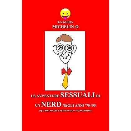 Le Avventure Sessuali Di Un Nerd Negli Anni '70-'90 (Quando Essere Nerd Non Era «Meinstrimm»). La Guida Michelin-O