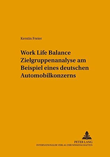Work Life Balance Zielgruppenanalyse am Beispiel eines deutschen Automobilkonzerns (Arbeitswissenschaft in der betrieblichen Praxis, Band 23) Internationaler Austausch