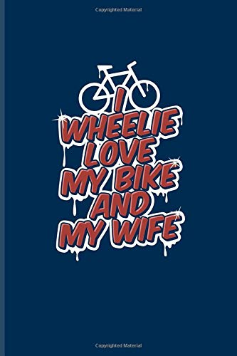 I Wheelie Love My Bike And My Wife: Biking And Cycling Journal For Cyclists, Biking Couple, Mountain Bike Trails, Street Race, Downhill & Wheelies Fans - 6x9 - 100 Blank Lined Pages