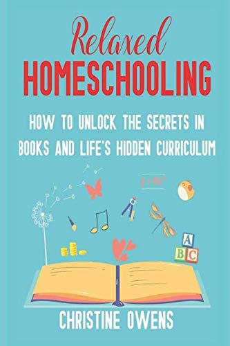 Relaxed Homeschooling: How to Unlock the Secrets in Books and Life's Hidden Curriculum