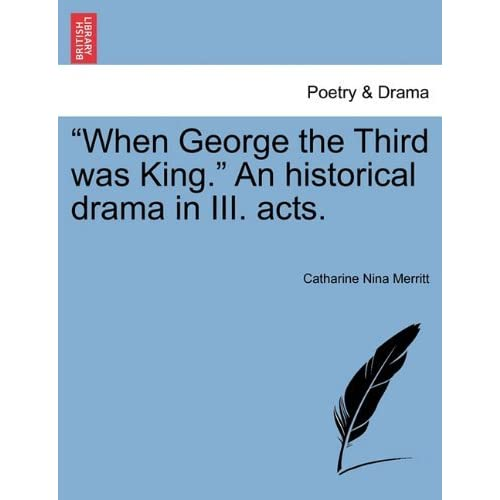 When George the Third was King. An historical drama in III. acts. by Catharine Nina Merritt (2011-02-15)