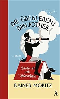 Die Überlebensbibliothek: Bücher für alle Lebenslagen von [Moritz, Rainer]