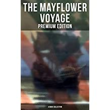 The Mayflower Voyage: Premium Edition - 4 Book Collection: 4 Books in One Edition Detailing The History of the Journey, the Ship's Log & the Lives of its Pilgrim Passengers (English Edition)