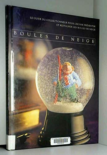 Boules de neige : Le guide du collectionneur pour choisir, présenter et restaurer les boules de neige