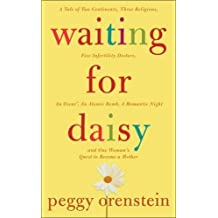 Waiting for Daisy: A Tale of Two Continents, Three Religions, Five Infertility Doctors, an Oscar, an Atomic Bomb, a Romantic Night and One Woman's Quest to Become a Mother by Peggy Orenstein (2007-02-06)