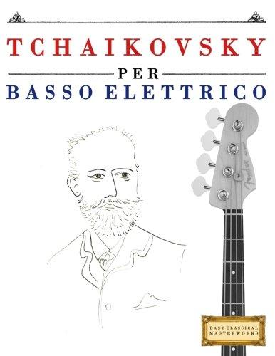 Tchaikovsky Per Basso Elettrico: 10 Pezzi Facili Per Basso Elettrico Libro Per Principianti