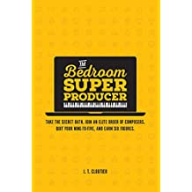 The Bedroom Super Producer: Take the secret oath. Join an elite order of composers. Quit your nine-to-five, and earn six figures. (English Edition)
