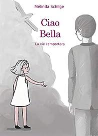 Ciao Bella : La vie l'emportera par Mélinda Schilge