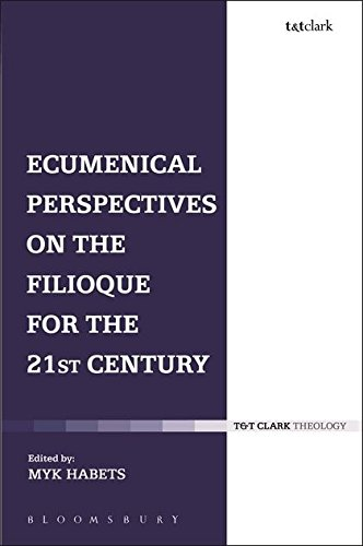 Ecumenical Perspectives on the Filioque for the 21st Century (T & T Clark Theology)