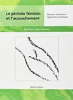 Le périnée féminin et l'accouchement - Éléments d'anatomie, Applications pratiques de Blandine Calais-Germain