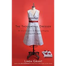 The Thoughtful Dresser: The Art of Adornment, the Pleasures of Shopping, and Why Clothes Matter by Linda Grant (2010-04-20)