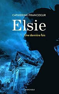 Elsie, tome 1 : Une dernière fois par Catherine Francoeur