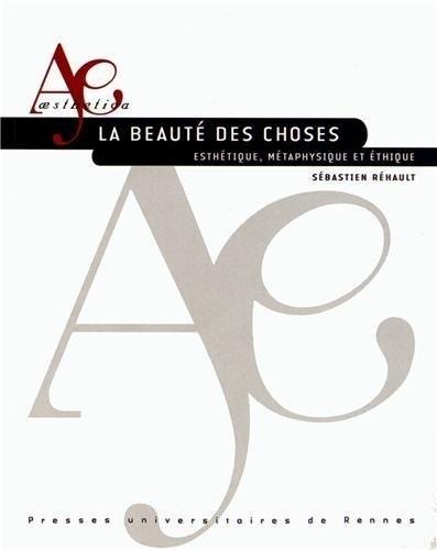 La beauté des choses : Esthétique, métaphysique et éthique par Sébastien Réhault