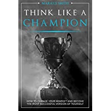 Think Like a Champion: How to Change Your Mindset and Become the Most Successful Version of Yourself (English Edition)
