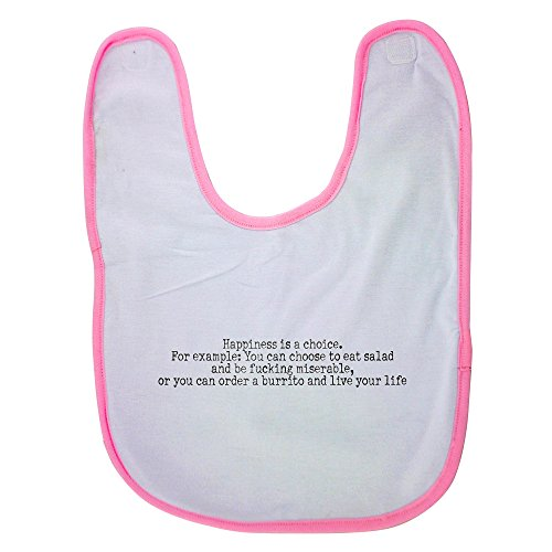 Pink baby bib with Happiness is a choice. For example: You can choose to eat salad and be fucking miserable, or you can order a burrito and live your life
