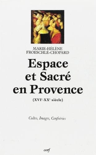 Espace et sacré en Provence : XVIe-XXe siècle, cultes, images, confréries