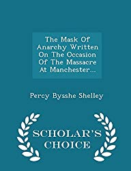 The Mask of Anarchy Written on the Occasion of the Massacre at Manchester... - Scholar's Choice Edition
