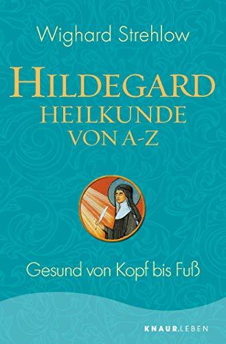 Hildegard-Heilkunde von A - Z: Gesund von Kopf bis Fuß