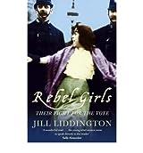 By Jill Liddington Rebel Girls: How votes for women changed Edwardian lives (Reprint)