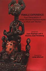 Female Experience: Four Generations of British Women Psychoanalysts on Work with Women