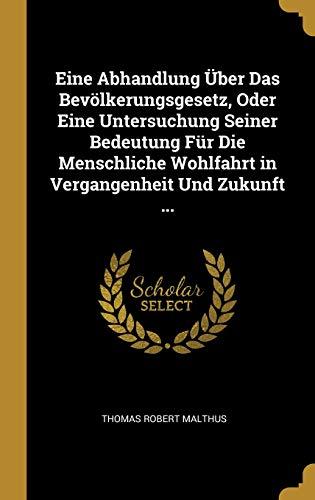 Eine Abhandlung Über Das Bevölkerungsgesetz, Oder Eine Untersuchung Seiner Bedeutung Für Die Menschliche Wohlfahrt in Vergangenheit Und Zukunft ...