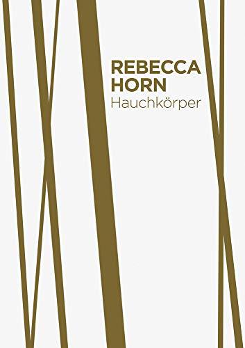 Rebecca Horn. Hauchkörper als Lebenszyklus: Katalog zur Ausstellung im Lehmbruck Museum, Duisburg 2017, 2018