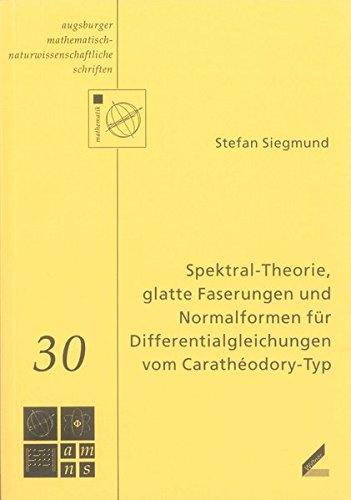 Spektral-Theorie, glatte Faserungen und Normalformen für Differentialgleichungen vom Carathéodory-Typ (Augsburger Mathematisch-Naturwissenschaftliche Schriften)