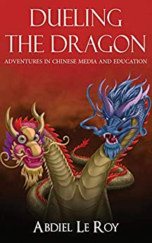 Dueling the Dragon: Adventures in Chinese Media and Education by [LeRoy, Abdiel]