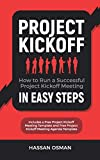 Project Kickoff: How to Run a Successful Project Kickoff Meeting in Easy Steps (Includes a Free Project Kickoff Meeting Template and Free Project Kickoff Meeting Agenda Template)